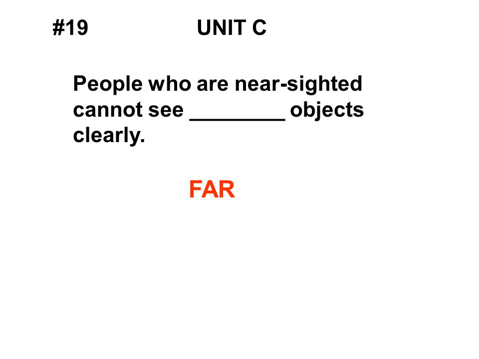 #19UNIT C People who are near-sighted cannot see ________ objects clearly. FAR