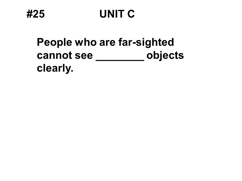 #25UNIT C People who are far-sighted cannot see ________ objects clearly.