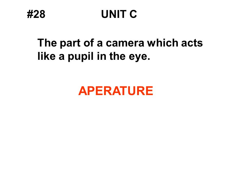 #28UNIT C The part of a camera which acts like a pupil in the eye. APERATURE