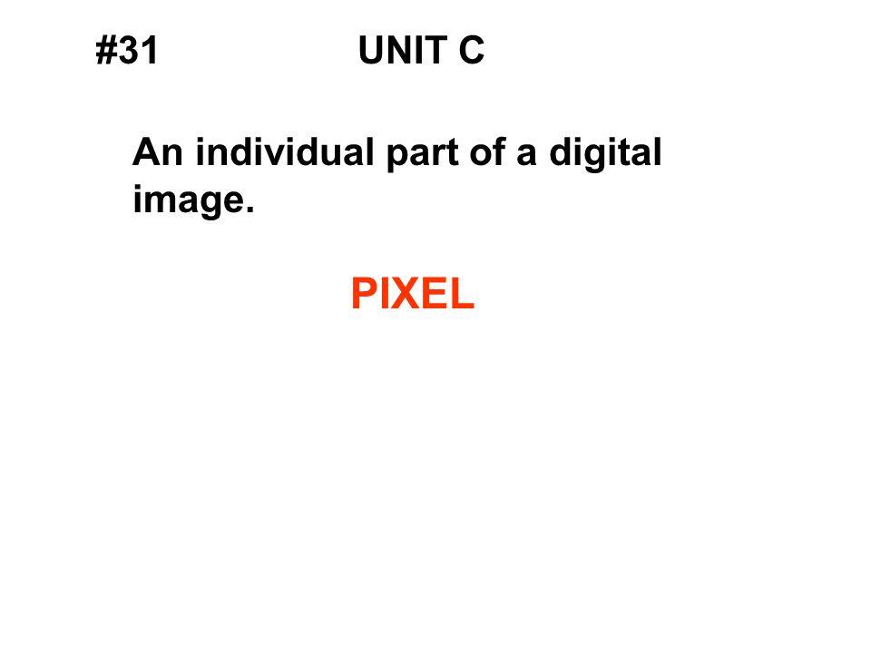 #31UNIT C An individual part of a digital image. PIXEL