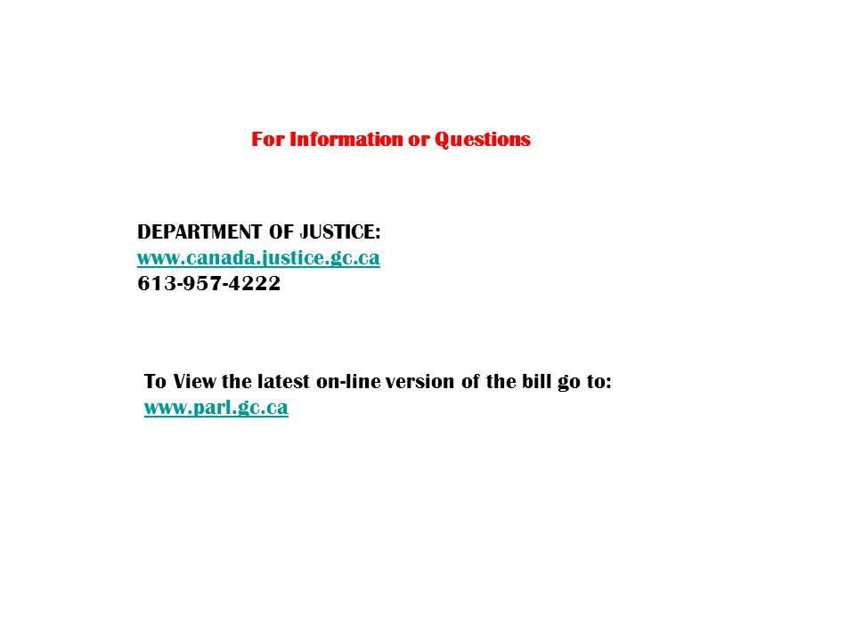 For Information or Questions DEPARTMENT OF JUSTICE: www.canada.justice.gc.ca 613-957-4222 To View the latest on-line version of the bill go to: www.parl.gc.ca