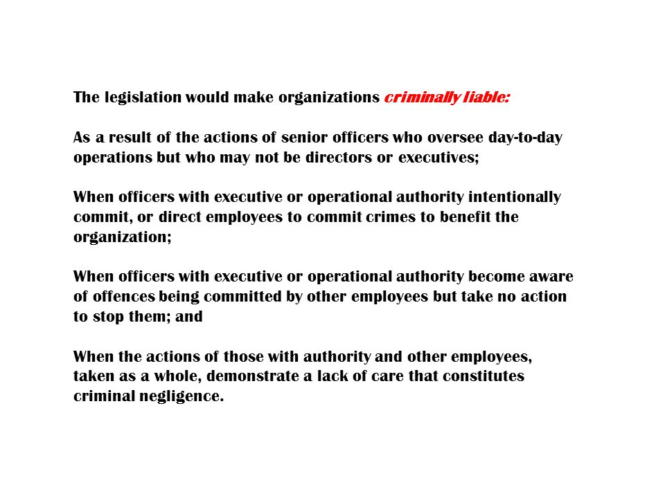 The legislation would make organizations criminally liable: As a result of the actions of senior officers who oversee day-to-day operations but who may not be directors or executives; When officers with executive or operational authority intentionally commit, or direct employees to commit crimes to benefit the organization; When officers with executive or operational authority become aware of offences being committed by other employees but take no action to stop them; and When the actions of those with authority and other employees, taken as a whole, demonstrate a lack of care that constitutes criminal negligence.