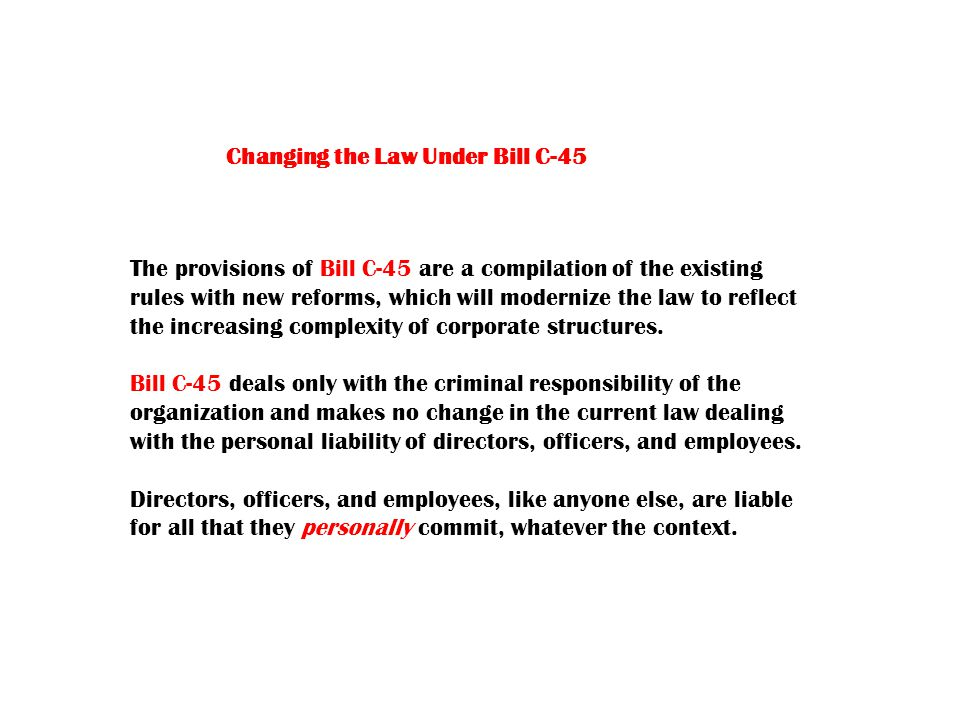 Changing the Law Under Bill C-45 The provisions of Bill C-45 are a compilation of the existing rules with new reforms, which will modernize the law to reflect the increasing complexity of corporate structures.