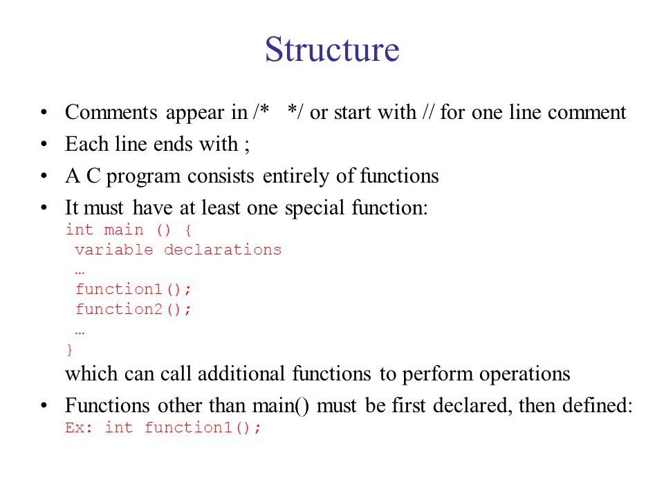 Functions Example: int multbytwo(int x) { int retval; retval = x * 2; return retval; } You can declare a prototype int multbytwo(int); before main() and define the function later Functions of type int or double require a return statement; void returns nothing