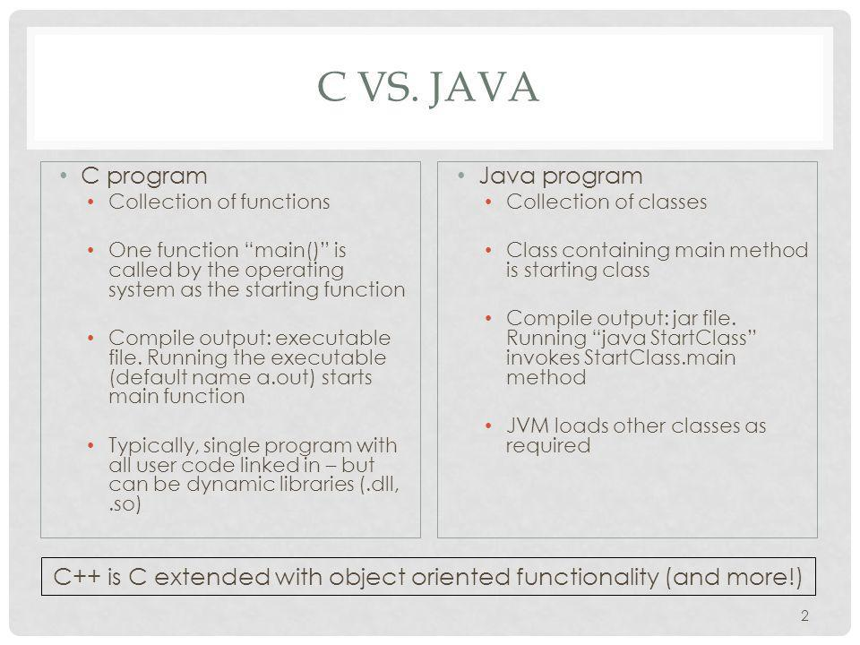 """C VS. JAVA C program Collection of functions One function """"main()"""" is called by the operating system as the starting function Compile output: executab"""