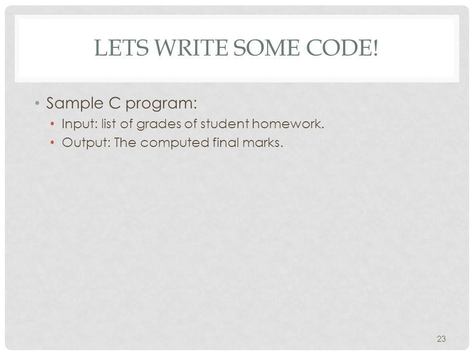 LETS WRITE SOME CODE. Sample C program: Input: list of grades of student homework.