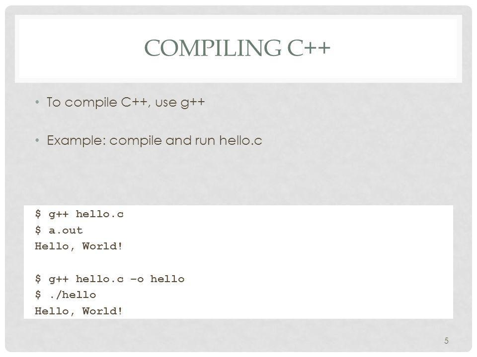 COMPILING C++ To compile C++, use g++ Example: compile and run hello.c 5 $ g++ hello.c $ a.out Hello, World.