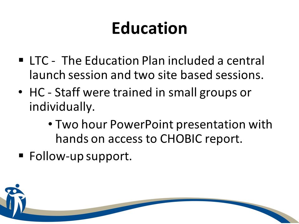 Education  LTC - The Education Plan included a central launch session and two site based sessions. HC - Staff were trained in small groups or individ