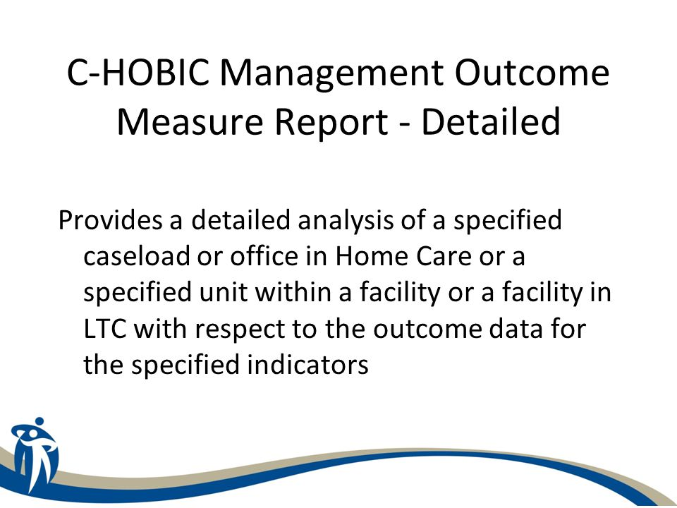 C-HOBIC Management Outcome Measure Report - Detailed Provides a detailed analysis of a specified caseload or office in Home Care or a specified unit w