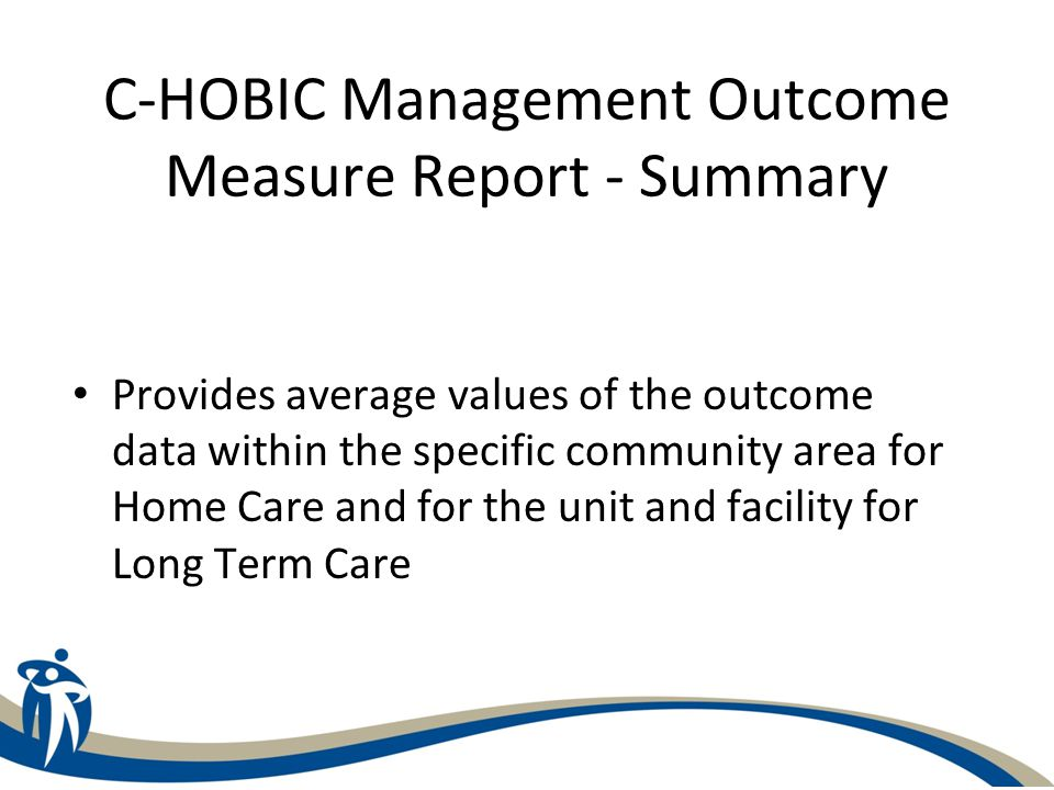 C-HOBIC Management Outcome Measure Report - Summary Provides average values of the outcome data within the specific community area for Home Care and f