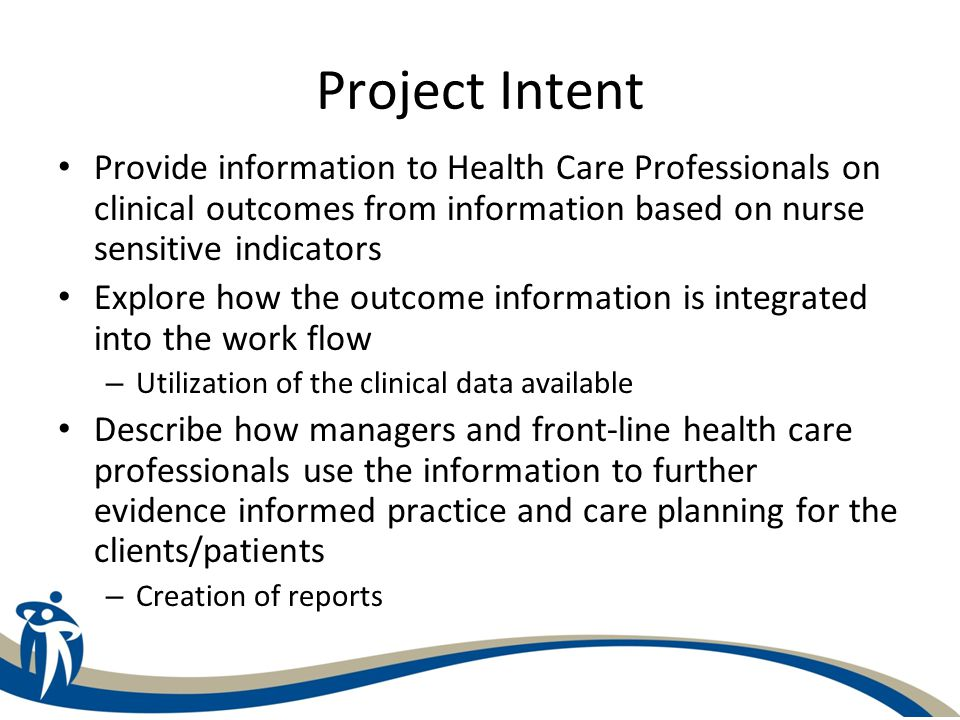Project Intent Provide information to Health Care Professionals on clinical outcomes from information based on nurse sensitive indicators Explore how