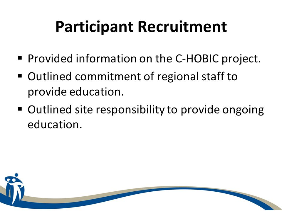 Participant Recruitment  Provided information on the C-HOBIC project.  Outlined commitment of regional staff to provide education.  Outlined site r