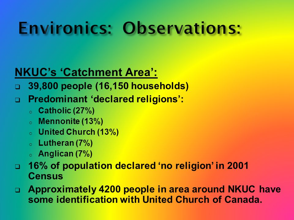 NKUC's 'Catchment Area':  39,800 people (16,150 households)  Predominant 'declared religions': o Catholic (27%) o Mennonite (13%) o United Church (13%) o Lutheran (7%) o Anglican (7%)  16% of population declared 'no religion' in 2001 Census  Approximately 4200 people in area around NKUC have some identification with United Church of Canada.