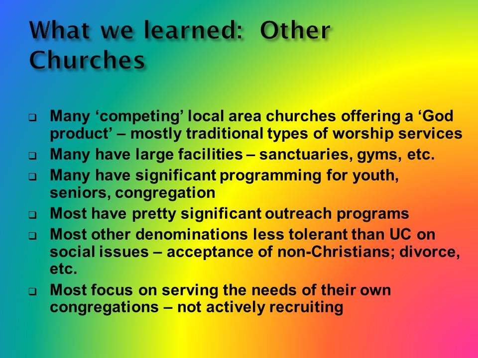 What we learned: Other Churches  Many 'competing' local area churches offering a 'God product' – mostly traditional types of worship services  Many have large facilities – sanctuaries, gyms, etc.