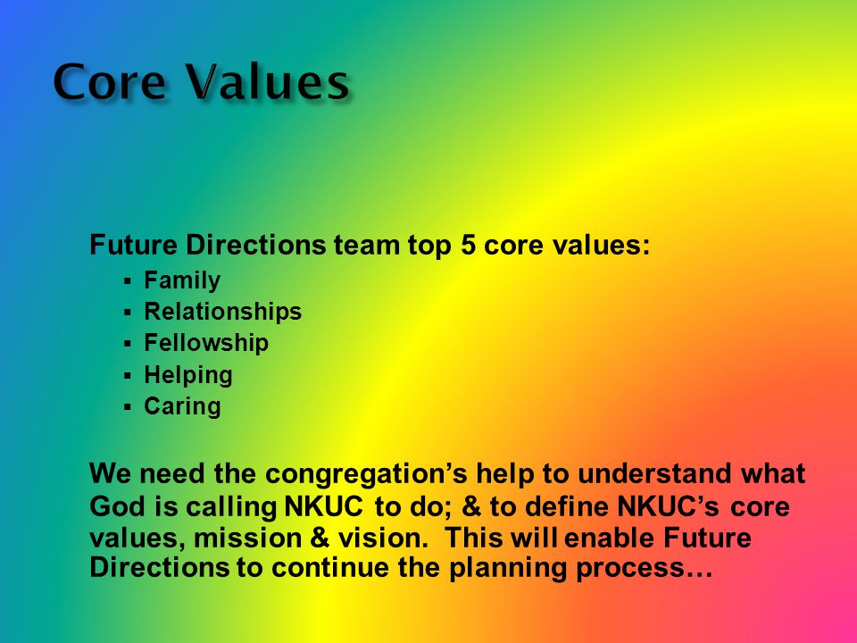Core Values Future Directions team top 5 core values:  Family  Relationships  Fellowship  Helping  Caring We need the congregation's help to understand what God is calling NKUC to do; & to define NKUC's core values, mission & vision.