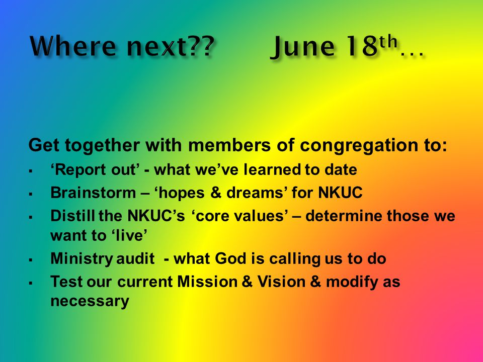 Where next June 18 th … Get together with members of congregation to:  'Report out' - what we've learned to date  Brainstorm – 'hopes & dreams' for NKUC  Distill the NKUC's 'core values' – determine those we want to 'live'  Ministry audit - what God is calling us to do  Test our current Mission & Vision & modify as necessary