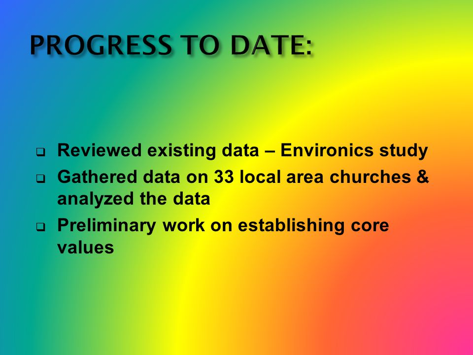  Reviewed existing data – Environics study  Gathered data on 33 local area churches & analyzed the data  Preliminary work on establishing core values