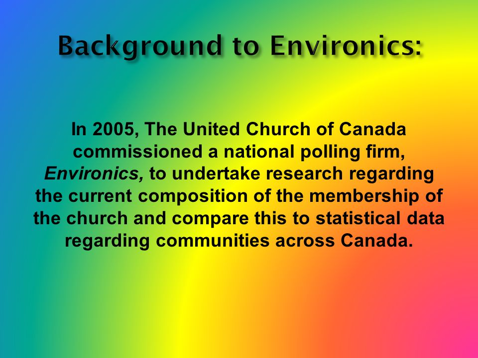 In 2005, The United Church of Canada commissioned a national polling firm, Environics, to undertake research regarding the current composition of the membership of the church and compare this to statistical data regarding communities across Canada.