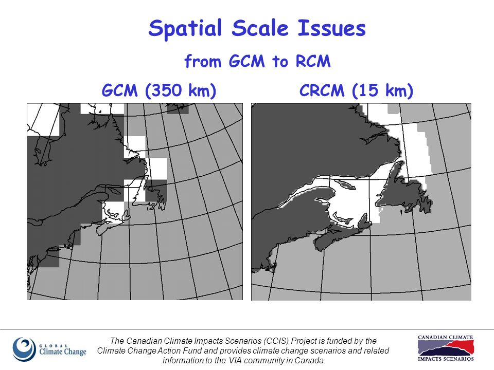 The Canadian Climate Impacts Scenarios (CCIS) Project is funded by the Climate Change Action Fund and provides climate change scenarios and related information to the VIA community in Canada Spatial Scale Issues from GCM to RCM GCM (350 km)CRCM (15 km)
