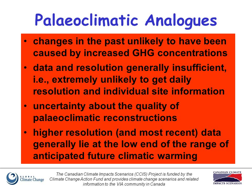 The Canadian Climate Impacts Scenarios (CCIS) Project is funded by the Climate Change Action Fund and provides climate change scenarios and related information to the VIA community in Canada Palaeoclimatic Analogues changes in the past unlikely to have been caused by increased GHG concentrations data and resolution generally insufficient, i.e., extremely unlikely to get daily resolution and individual site information uncertainty about the quality of palaeoclimatic reconstructions higher resolution (and most recent) data generally lie at the low end of the range of anticipated future climatic warming