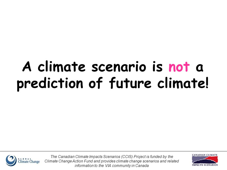 The Canadian Climate Impacts Scenarios (CCIS) Project is funded by the Climate Change Action Fund and provides climate change scenarios and related information to the VIA community in Canada A climate scenario is not a prediction of future climate!