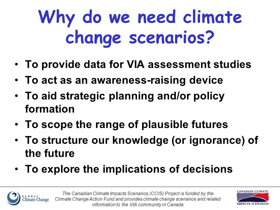 The Canadian Climate Impacts Scenarios (CCIS) Project is funded by the Climate Change Action Fund and provides climate change scenarios and related information to the VIA community in Canada Why do we need climate change scenarios.