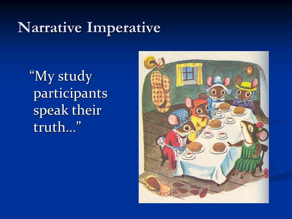 Narrative Imperative My study participants speak their truth… My study participants speak their truth…