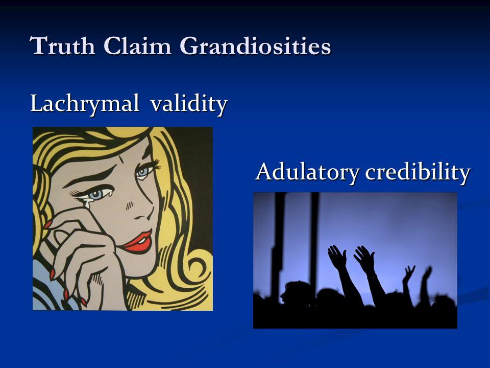 Truth Claim Grandiosities Lachrymal validity Adulatory credibility Adulatory credibility