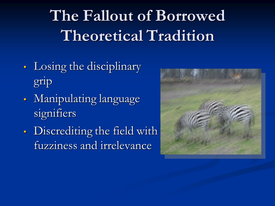 The Fallout of Borrowed Theoretical Tradition Losing the disciplinary grip Losing the disciplinary grip Manipulating language signifiers Manipulating language signifiers Discrediting the field with fuzziness and irrelevance Discrediting the field with fuzziness and irrelevance