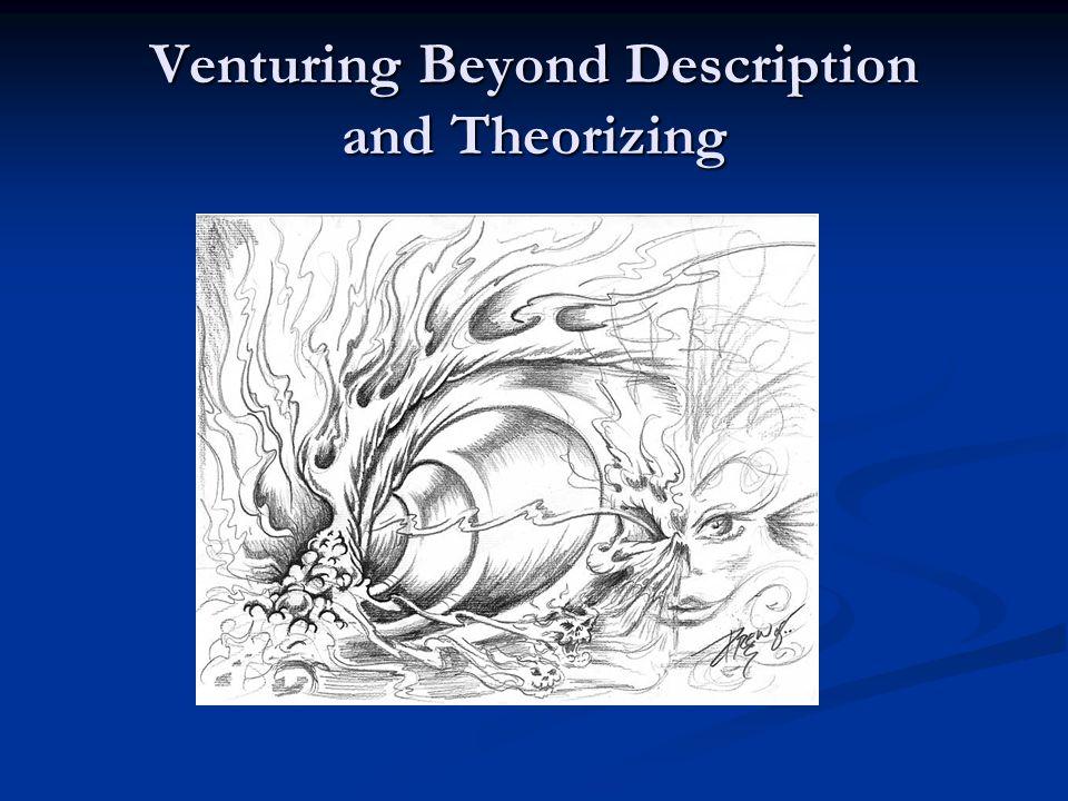 Venturing Beyond Description and Theorizing