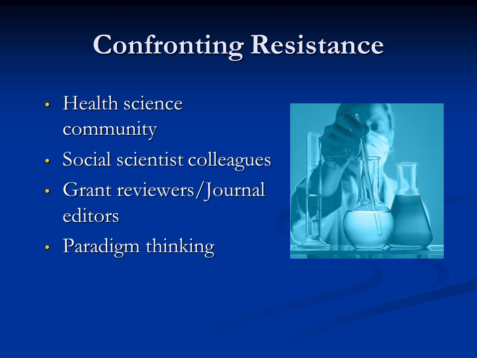 Confronting Resistance Health science community Health science community Social scientist colleagues Social scientist colleagues Grant reviewers/Journal editors Grant reviewers/Journal editors Paradigm thinking Paradigm thinking