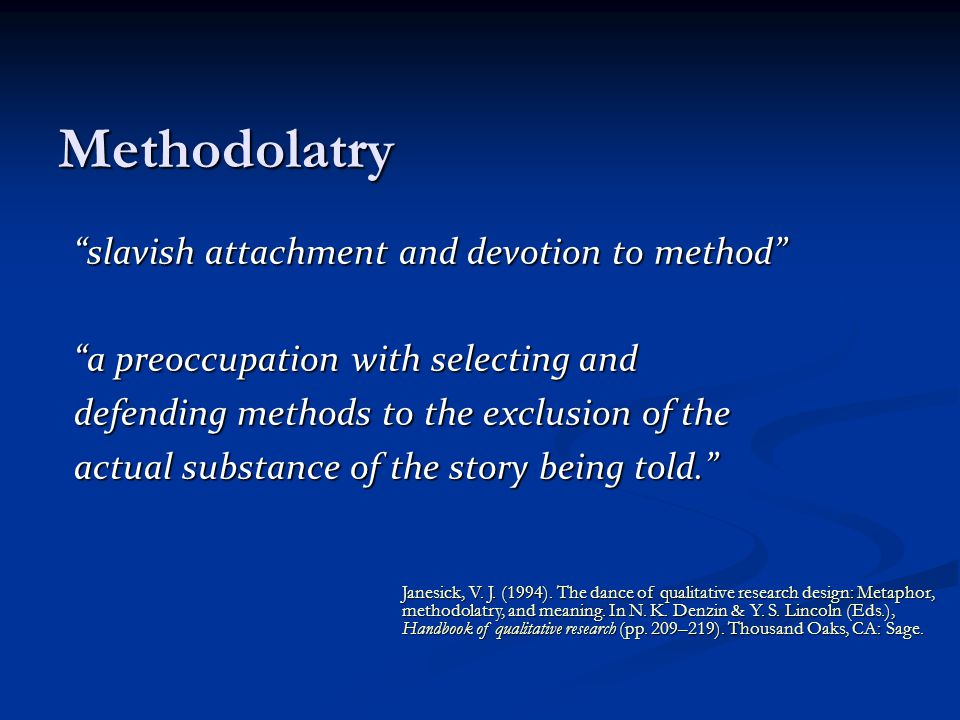 Methodolatry slavish attachment and devotion to method a preoccupation with selecting and defending methods to the exclusion of the actual substance of the story being told. Janesick, V.