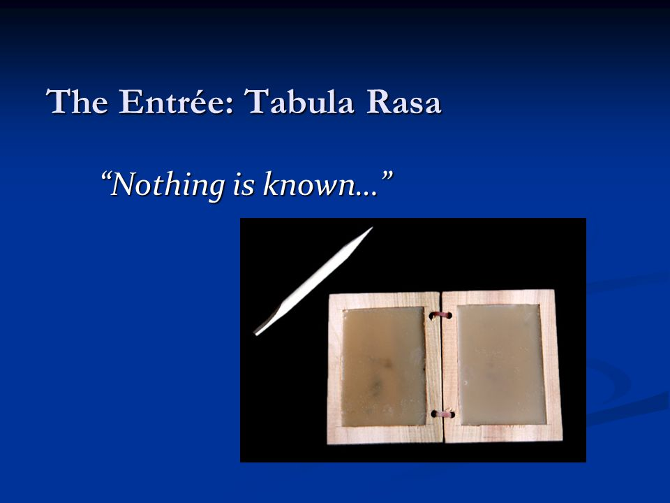 The Entrée: Tabula Rasa Nothing is known…