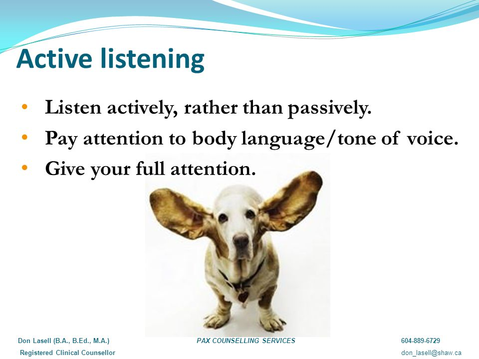 Active listening Listen actively, rather than passively.