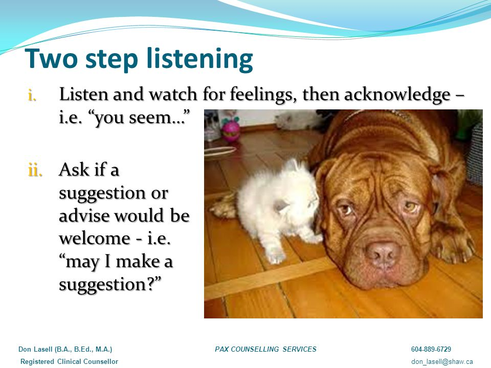 "Two step listening i. Listen and watch for feelings, then acknowledge – i.e. ""you seem…"" ii.Ask if a suggestion or advise would be welcome - i.e. ""may"