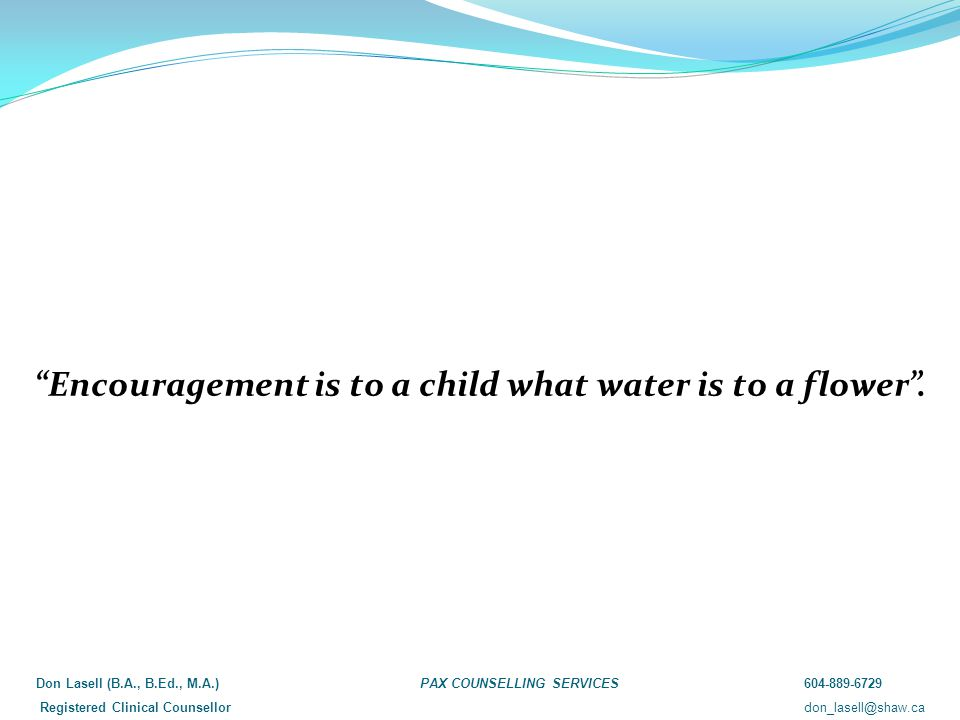 """Encouragement is to a child what water is to a flower"". Don Lasell (B.A., B.Ed., M.A.)PAX COUNSELLING SERVICES604-889-6729 Registered Clinical Counse"