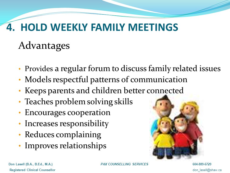 4. HOLD WEEKLY FAMILY MEETINGS Advantages Provides a regular forum to discuss family related issues Models respectful patterns of communication Keeps