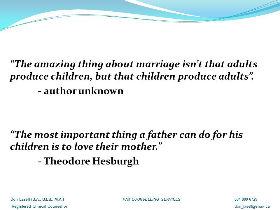 The amazing thing about marriage isn't that adults produce children, but that children produce adults .