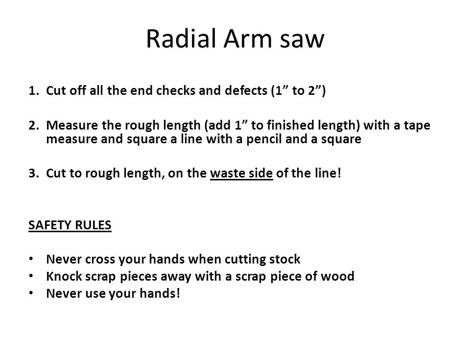 "Radial Arm saw 1.Cut off all the end checks and defects (1"" to 2"") 2.Measure the rough length (add 1"" to finished length) with a tape measure and squa"