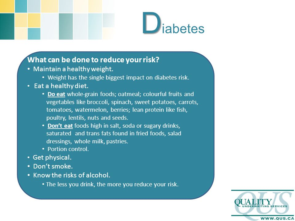 D D iabetes What can be done to reduce your risk? Maintain a healthy weight. Weight has the single biggest impact on diabetes risk. Eat a healthy diet