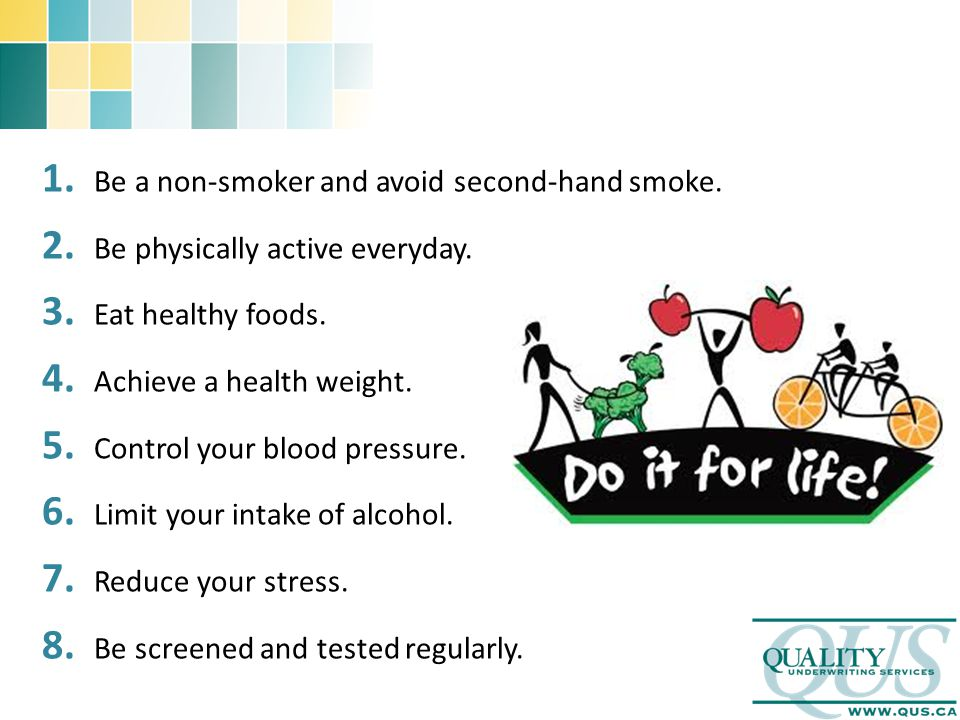 1. Be a non-smoker and avoid second-hand smoke. 2. Be physically active everyday. 3. Eat healthy foods. 4. Achieve a health weight. 5. Control your bl