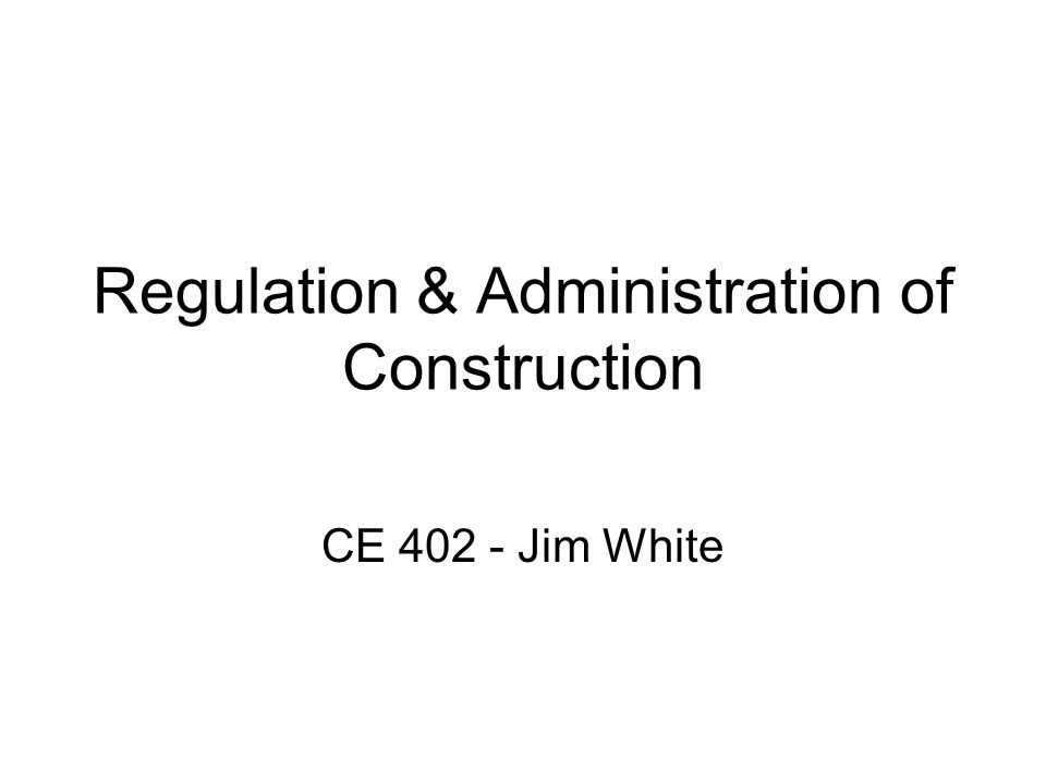 Regulation & Administration of Construction CE 402 - Jim White