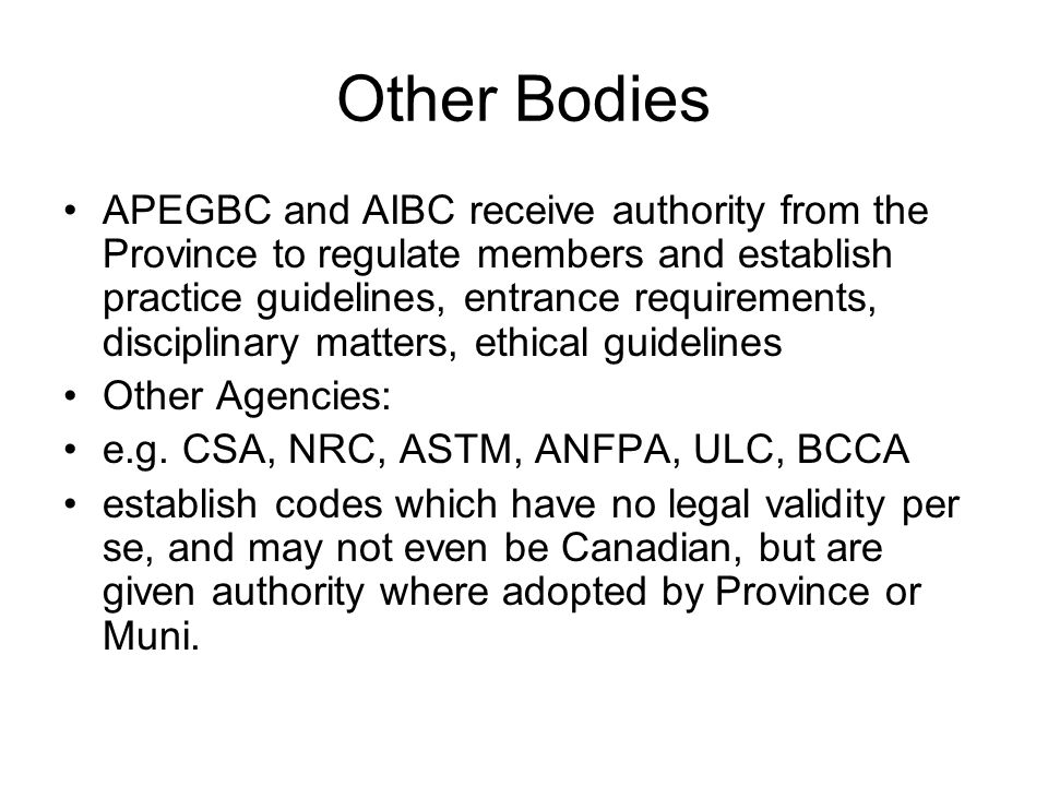 Other Bodies APEGBC and AIBC receive authority from the Province to regulate members and establish practice guidelines, entrance requirements, discipl