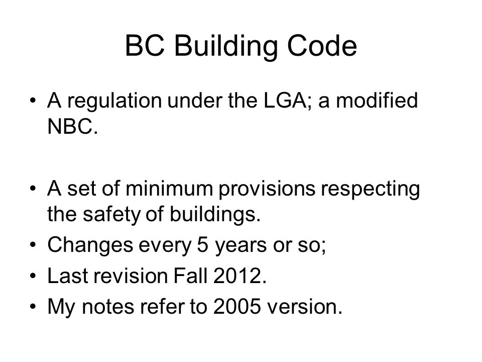 BC Building Code A regulation under the LGA; a modified NBC. A set of minimum provisions respecting the safety of buildings. Changes every 5 years or