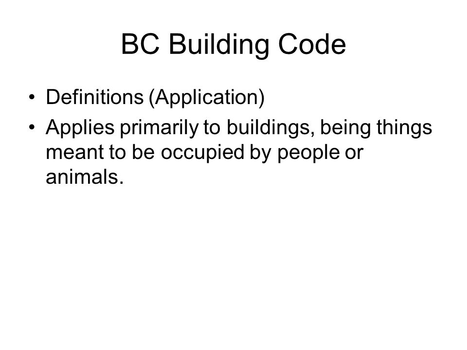 BC Building Code Definitions (Application) Applies primarily to buildings, being things meant to be occupied by people or animals.