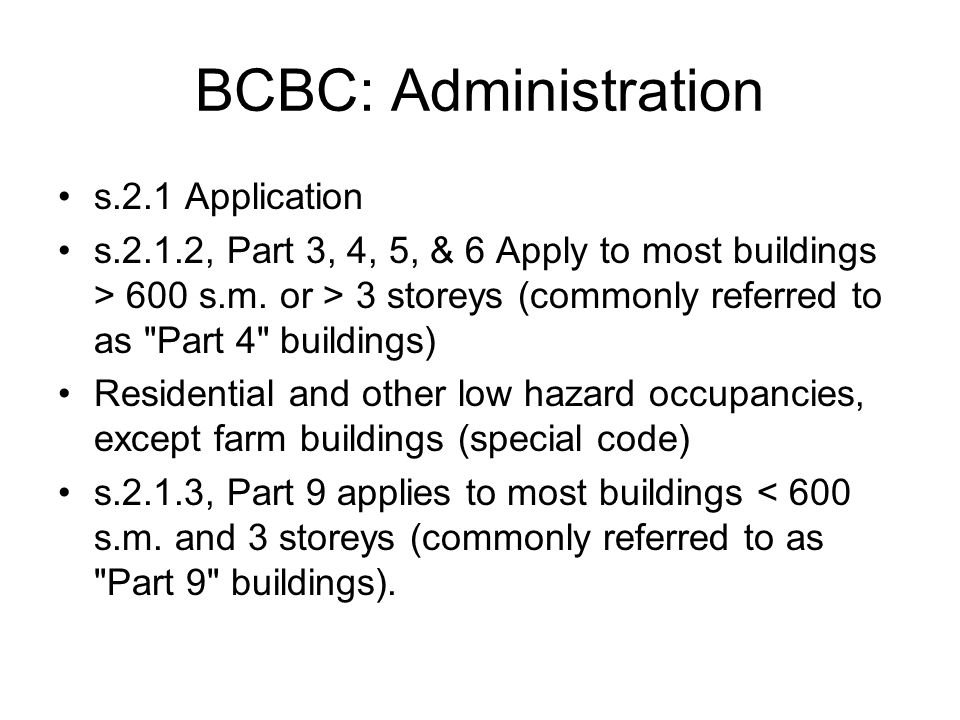 BCBC: Administration s.2.1 Application s.2.1.2, Part 3, 4, 5, & 6 Apply to most buildings > 600 s.m. or > 3 storeys (commonly referred to as