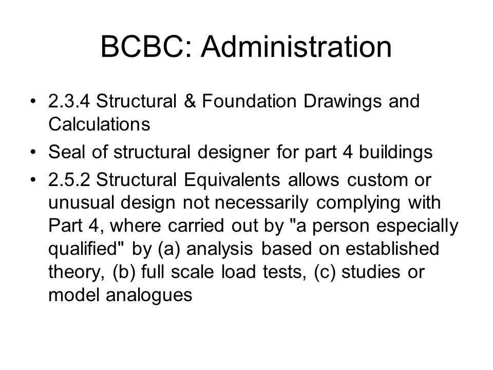 BCBC: Administration 2.3.4 Structural & Foundation Drawings and Calculations Seal of structural designer for part 4 buildings 2.5.2 Structural Equival