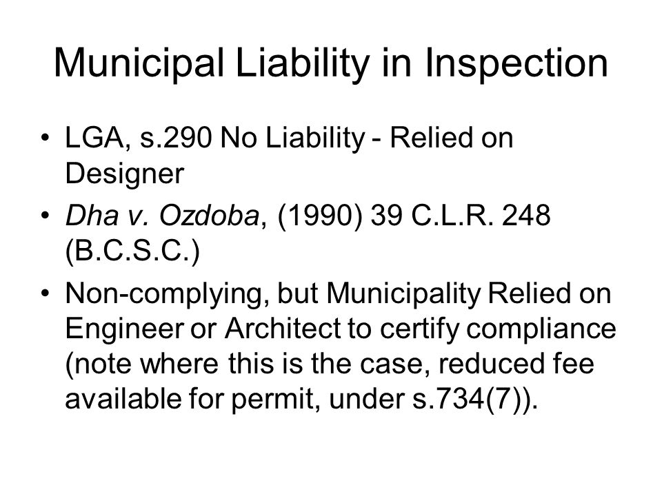 Municipal Liability in Inspection LGA, s.290 No Liability ‑ Relied on Designer Dha v. Ozdoba, (1990) 39 C.L.R. 248 (B.C.S.C.) Non ‑ complying, but Mun