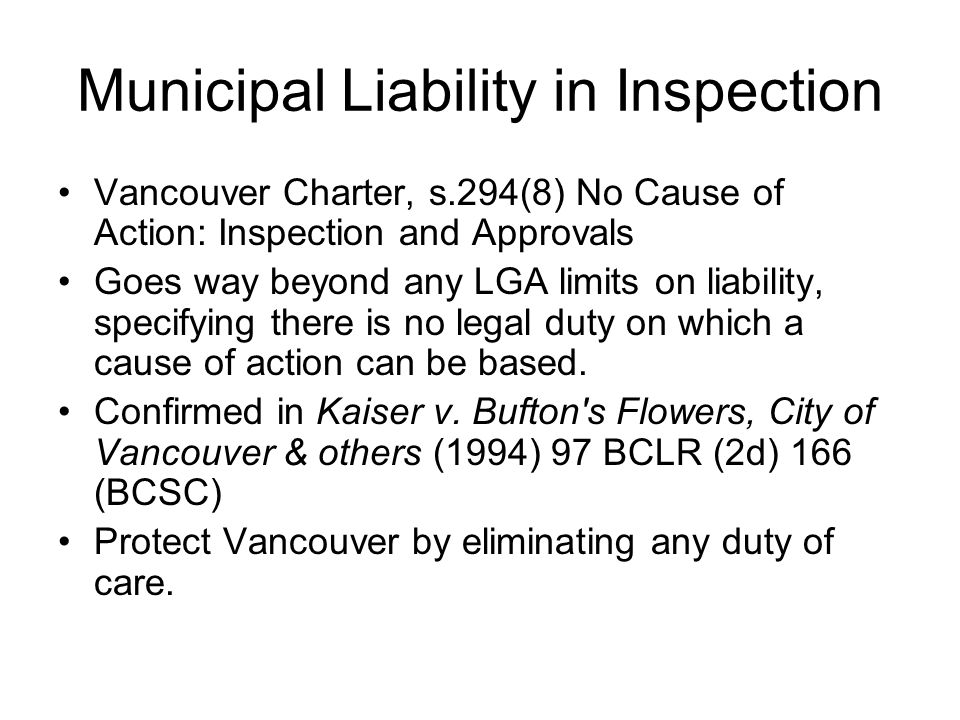 Municipal Liability in Inspection Vancouver Charter, s.294(8) No Cause of Action: Inspection and Approvals Goes way beyond any LGA limits on liability