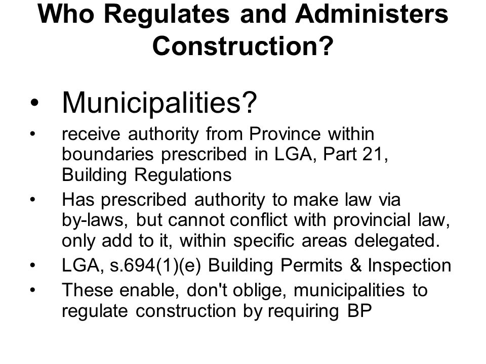 Who Regulates and Administers Construction? Municipalities? receive authority from Province within boundaries prescribed in LGA, Part 21, Building Reg